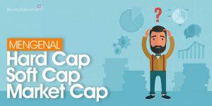 Apa Itu Soft Cap, Hard Cap, dan Market Cap?